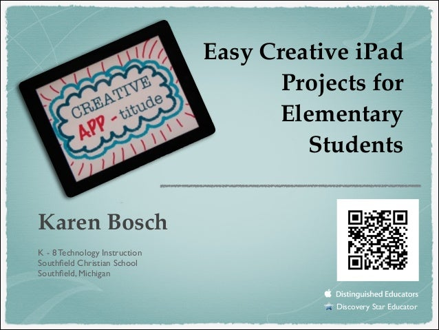 Easy Creative iPad Projects for Elementary Students Karen Bosch! ! !  K - 8 Technology Instruction	  Southfield Christian S...