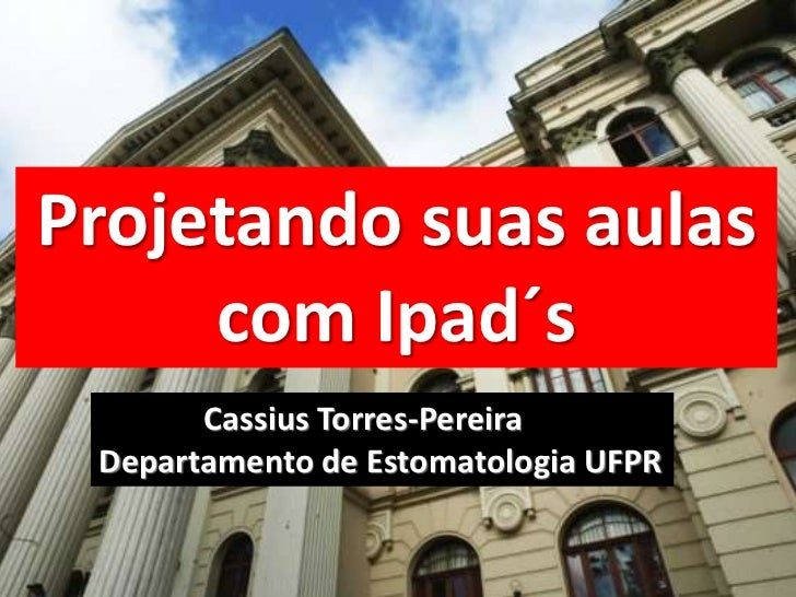 Projetando suas aulas     com Ipad´s       Cassius Torres-Pereira Departamento de Estomatologia UFPR