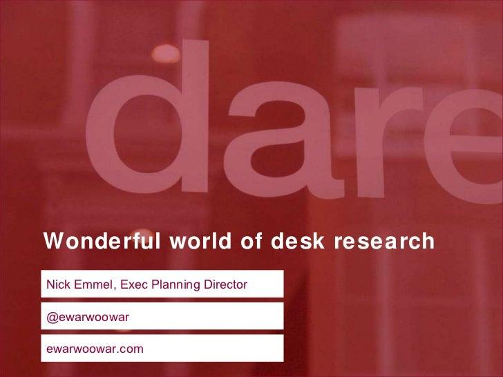 Wonderful world of desk research Nick Emmel, Exec Planning Director @ewarwoowar ewarwoowar.com