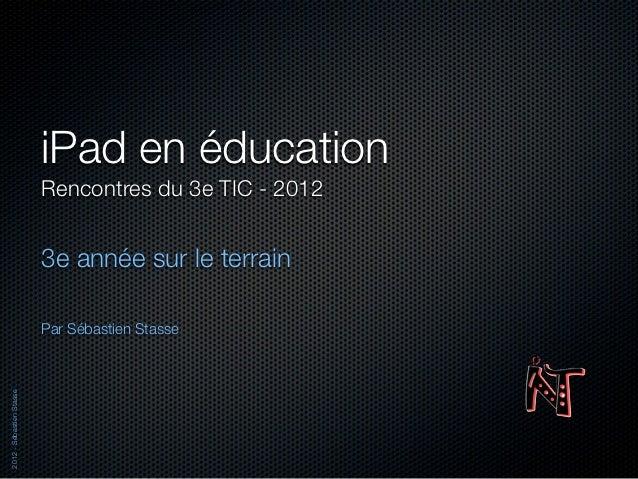 iPad en éducation                          Rencontres du 3e TIC - 2012                          3e année sur le terrain   ...