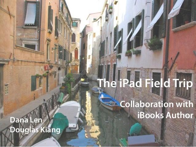 The iPad Field Trip                    Collaboration withDana Len                        iBooks AuthorDouglas Kiang
