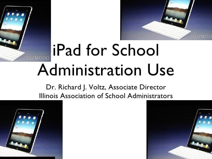 iPad for School Administration Use <ul><li>Dr. Richard J. Voltz, Associate Director </li></ul><ul><li>Illinois Association...