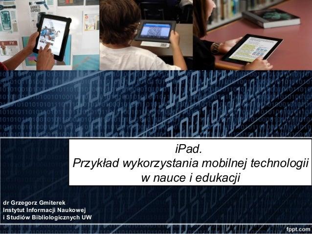iPad.                      Przykład wykorzystania mobilnej technologii                                  w nauce i edukacji...