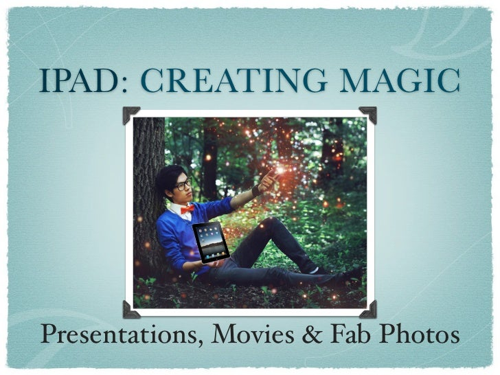 IPAD: CREATING MAGICPresentations, Movies & Fab Photos