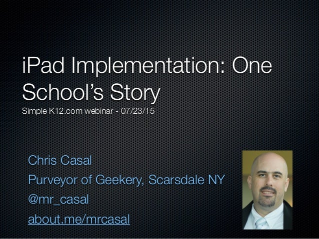 Chris Casal Purveyor of Geekery, Scarsdale NY @mr_casal about.me/mrcasal iPad Implementation: One School's Story Simple K1...