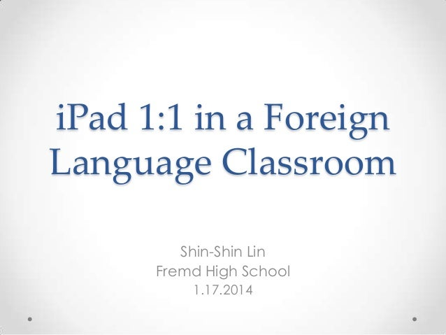 iPad 1:1 in a Foreign Language Classroom Shin-Shin Lin Fremd High School 1.17.2014