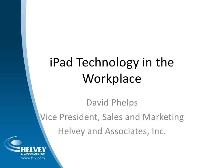 iPad Technology in the Workplace<br />David Phelps<br />Vice President, Sales and Marketing<br />Helvey and Associates, In...