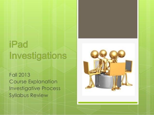 Fall 2013 Course Explanation Investigative Process Syllabus Review