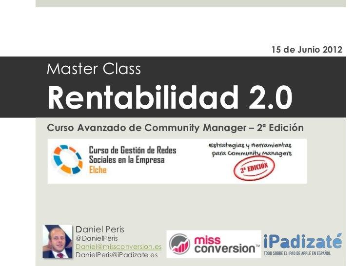 15 de Junio 2012Master ClassRentabilidad 2.0Curso Avanzado de Community Manager – 2ª Edición     Daniel Peris     @DanielP...