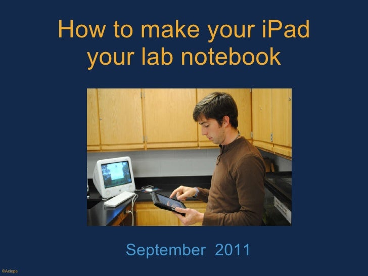 How to make your iPad your lab notebook September  2011 ©Axiope