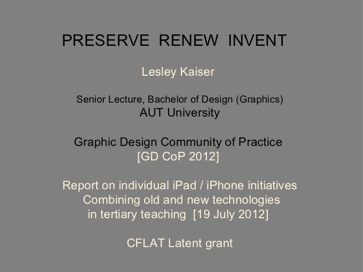PRESERVE RENEW INVENT                Lesley Kaiser  Senior Lecture, Bachelor of Design (Graphics)               AUT Univer...