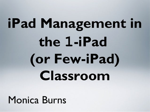 iPad Management in the 1-iPad (or Few-iPad) Classroom Monica Burns