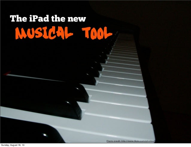 The iPad the new Musical tool Photo credit: http://www.flickr.com/photos/37232503@N00/228253734/ Sunday, August 18, 13