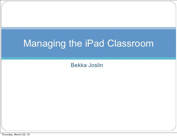 Managing the iPad Classroom                         Bekka JoslinThursday, March 22, 12