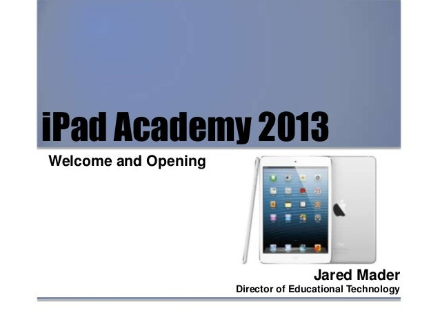 iPad Academy 2013 Welcome and Opening Jared Mader Director of Educational Technology