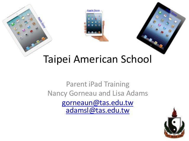 Apple StoreTaipei American School     Parent iPad TrainingNancy Gorneau and Lisa Adams   gorneaun@tas.edu.tw     adamsl@ta...