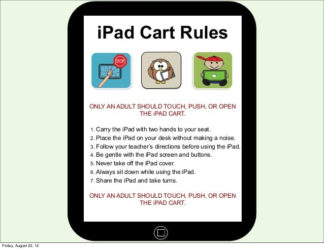 iPad Cart Rules ONLY AN ADULT SHOULD TOUCH, PUSH, OR OPEN THE iPAD CART. 1. Carry the iPad with two hands to your seat. 2....