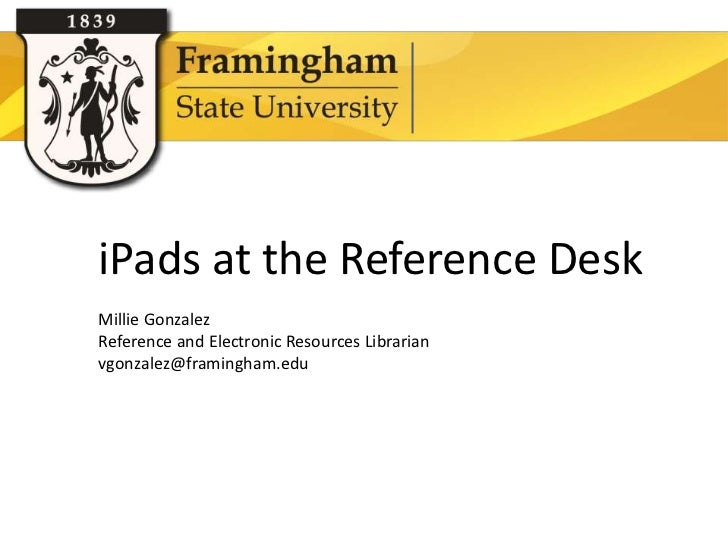iPads at the Reference Desk          Millie Gonzalez          Reference and Electronic Resources Librarian          vgonza...