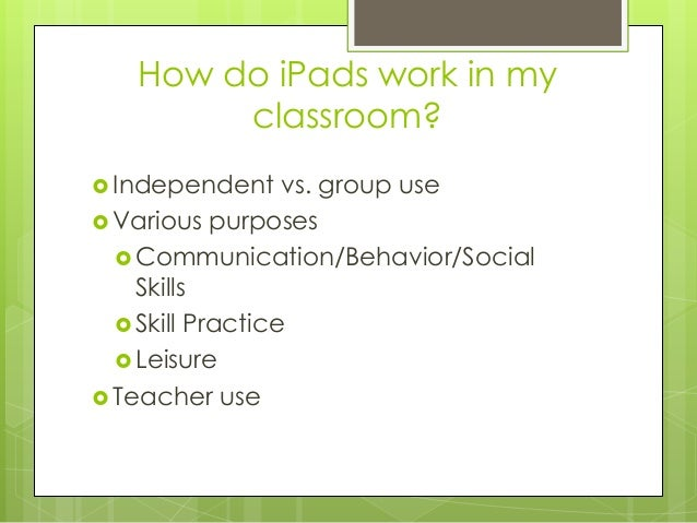 How do iPads work in my classroom?  Independent vs. group use  Various purposes  Communication/Behavior/Social Skills ...