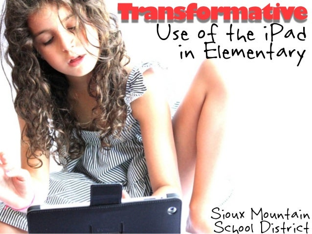 Transformative  Use of the iPad    in Elementary       Sioux Mountain       School District