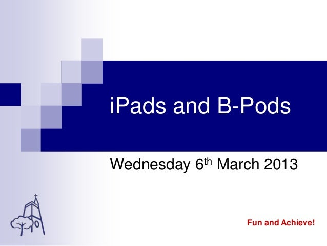 iPads and B-PodsWednesday 6th March 2013Fun and Achieve!