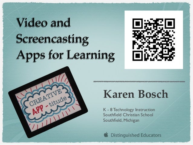 Video and Screencasting Apps for Learning Karen Bosch K - 8 Technology Instruction Southfield Christian School Southfield, M...
