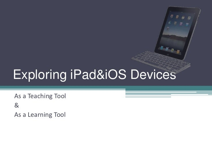 Exploring iPad&iOS DevicesAs a Teaching Tool&As a Learning Tool