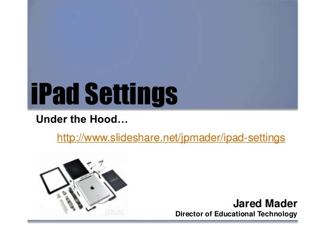 iPad Settings Under the Hood… Jared Mader Director of Educational Technology http://www.slideshare.net/jpmader/ipadsettings