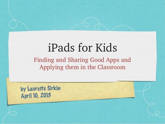 iPadsforKids     FindingandSharingGoodAppsand       ApplyingthemintheClassroomby Laurette SirkinApril 10, 2013