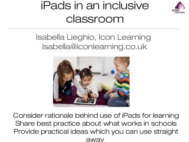 iPads in an inclusive classroom Isabella Lieghio, Icon Learning Isabella@iconlearning.co.uk  Consider rationale behind use...