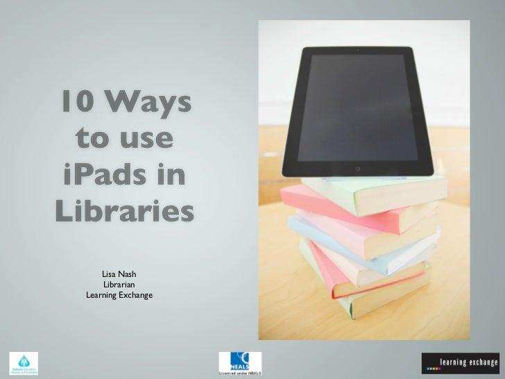 10 Ways to useiPads inLibraries      Lisa Nash      Librarian  Learning Exchange