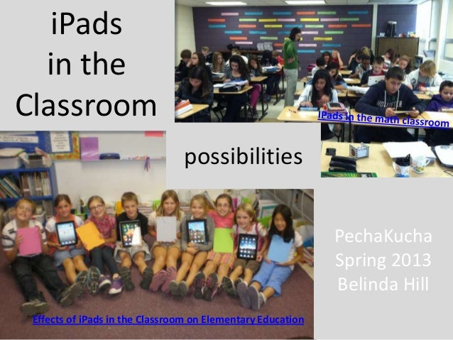 Effects of iPads in the Classroom on Elementary EducationiPadsin theClassroompossibilitiesPechaKuchaSpring 2013Belinda Hill