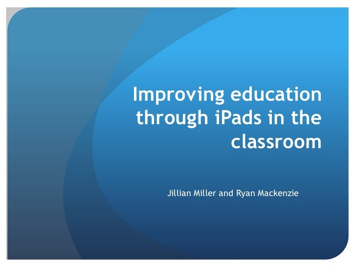 Improving education through iPads in the           classroom   Jillian Miller and Ryan Mackenzie