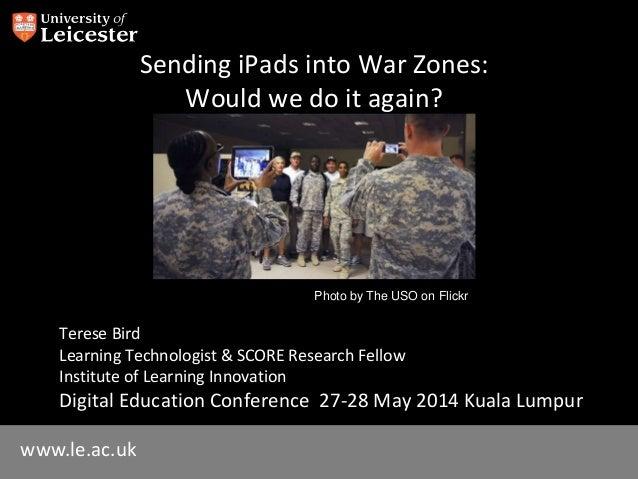 www.le.ac.uk Sending iPads into War Zones: Would we do it again? Terese Bird Learning Technologist & SCORE Research Fellow...