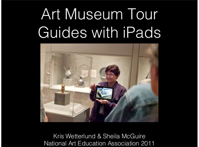 Art Museum Tour Guides with iPads Kris Wetterlund & Sheila McGuire National Art Education Association 2011