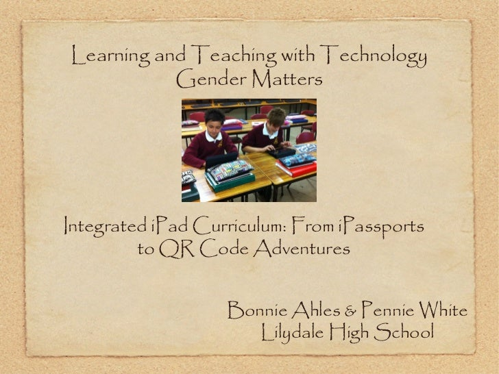 Learning and Teaching with Technology           Gender MattersIntegrated iPad Curriculum: From iPassports         to QR Co...