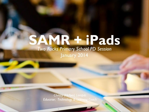 SAMR + iPads Two Rocks Primary School PD Session January 2014  Chrissy (Hellyer) Lampitt Educator; Technology & Learning C...