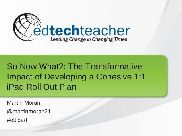 So Now What?: The TransformativeImpact of Developing a Cohesive 1:1iPad Roll Out PlanMartin Moran@martinmoran21#ettipad