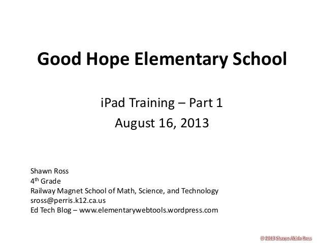 Good Hope Elementary School iPad Training – Part 1 August 16, 2013 Shawn Ross 4th Grade Railway Magnet School of Math, Sci...