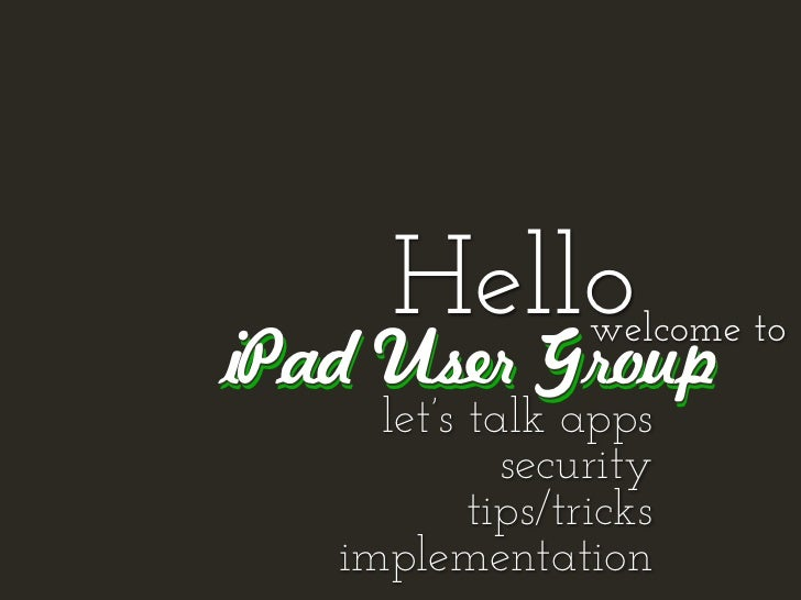 Hello       welcome toiPad User Group     let's talk apps             security           tips/tricks   implementation