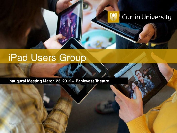 iPad Users GroupInaugural Meeting March 23, 2012 – Bankwest TheatreCurtin University is a trademark of Curtin University o...
