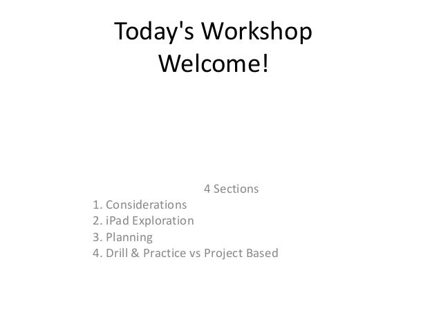 Todays Workshop       Welcome!                     4 Sections1. Considerations2. iPad Exploration3. Planning4. Drill & Pra...