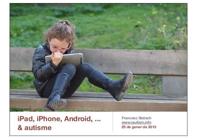 iPad, iPhone, Android, ...& autismeFrancesc Sistachwww.iautism.info25 de gener de 2013