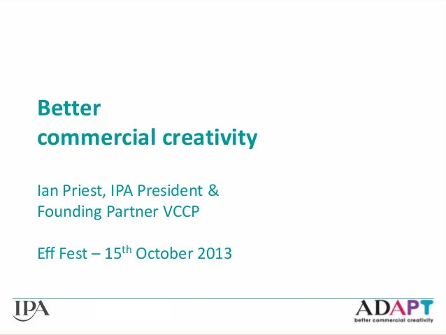 Better commercial creativity Ian Priest, IPA President & Founding Partner VCCP Eff Fest – 15th October 2013