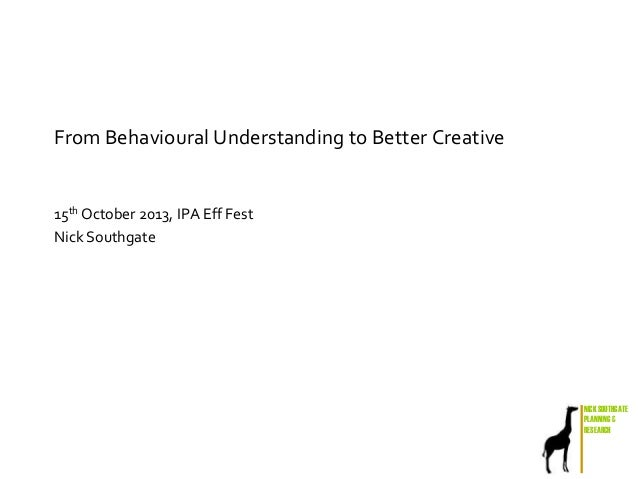 From Behavioural Understanding to Better Creative  15th October 2013, IPA Eff Fest Nick Southgate  NICK SOUTHGATE PLANNING...