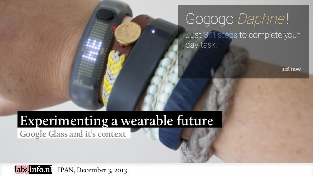 Experimenting a wearable future Google Glass and it's context  IPAN, December 3, 2013