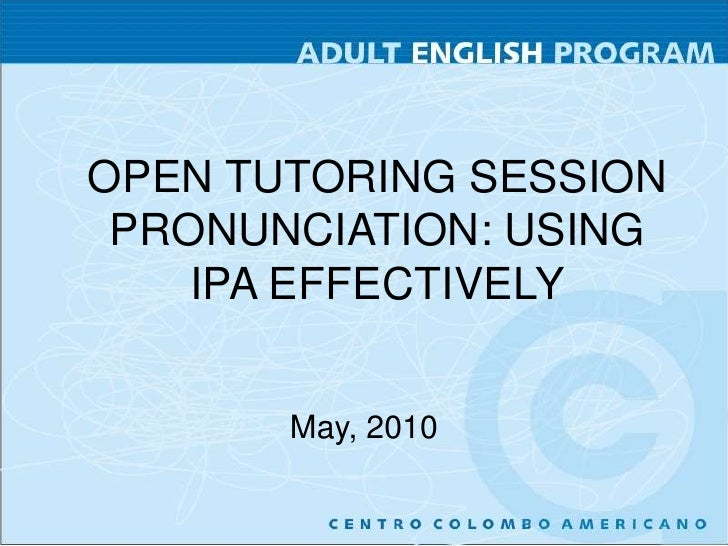 OPEN TUTORING SESSION<br />PRONUNCIATION: USING IPA EFFECTIVELY<br />May, 2010<br />