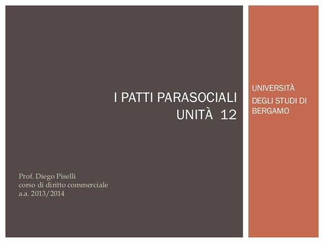 I PATTI PARASOCIALI UNITÀ 12  Prof. Diego Piselli corso di diritto commerciale a.a. 2013/2014  UNIVERSITÀ DEGLI STUDI DI B...