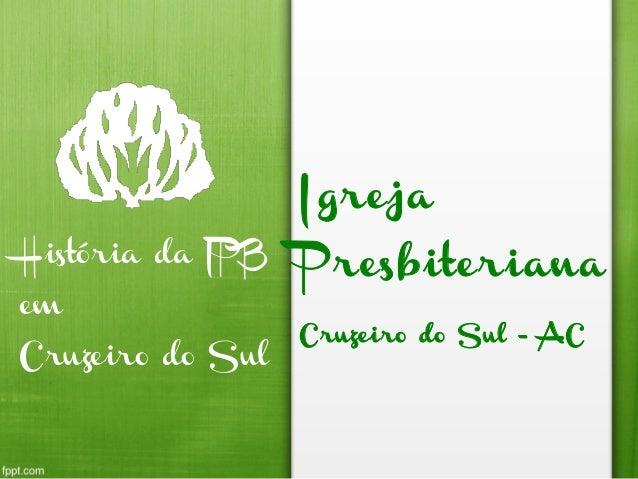 Igreja Presbiteriana Cruzeiro do Sul - AC História da IPB em Cruzeiro do Sul