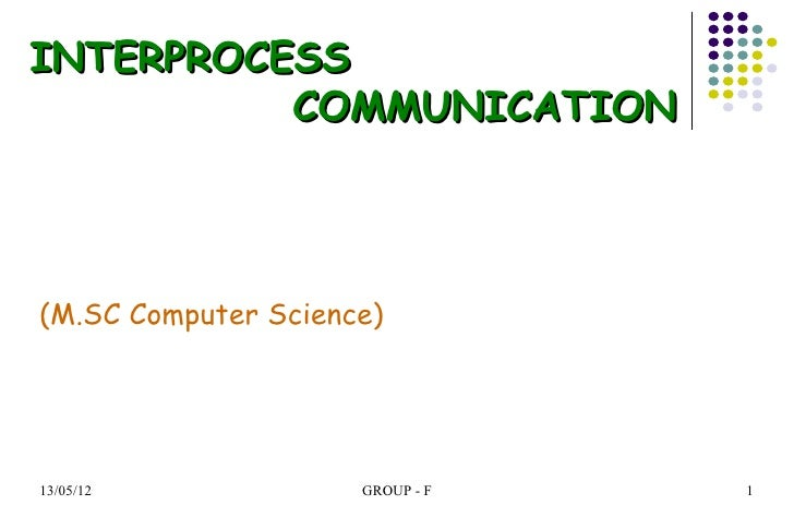 INTERPROCESS          COMMUNICATION(M.SC Computer Science)13/05/12             GROUP - F   1